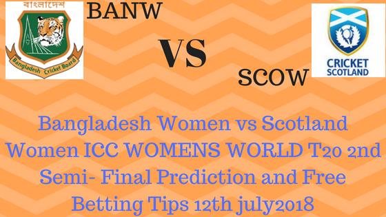 Bangladesh Women vs Scotland Women ICC WOMENS WORLD T20 2nd Semi- Final Prediction and Free Betting Tips 12th july2018
