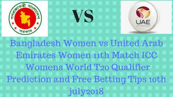 Bangladesh Women vs United Arab Emirates Women 11th Match ICC Womens World T20 Qualifier Prediction and Free Betting Tips 10th july2018
