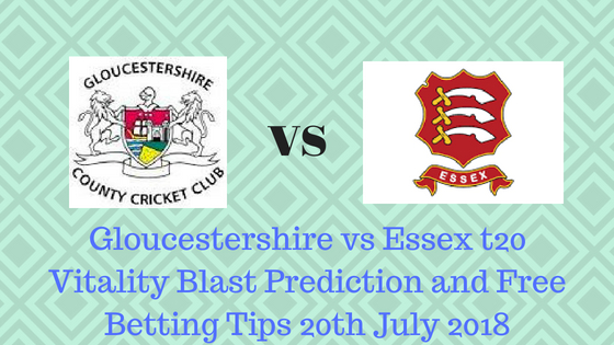 Gloucestershire vs Essex t20 Vitality Blast Prediction and Free Betting Tips 20th July 2018