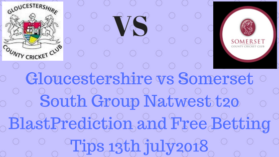 Gloucestershire vs Somerset South Group Natwest t20 BlastPrediction and Free Betting Tips 13th july2018