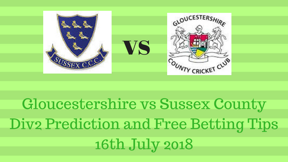 Gloucestershire vs Sussex County Div2 Prediction and Free Betting Tips 16th July 2018