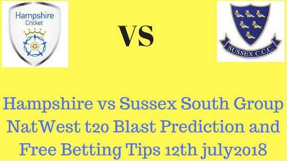 Hampshire vs Sussex South Group NatWest t20 Blast Prediction and Free Betting Tips 12th july2018