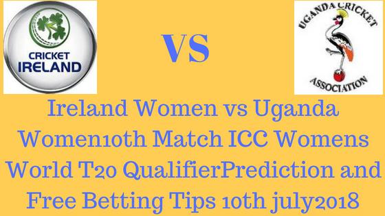 Ireland Women vs Uganda Women10th Match ICC Womens World T20 QualifierPrediction and Free Betting Tips 10th july2018