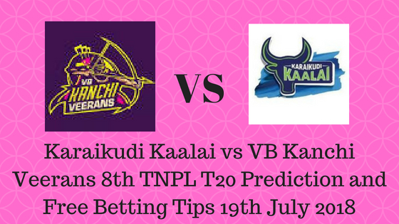 Karaikudi Kaalaivs VB Kanchi Veerans 8th TNPL T20 Prediction and Free Betting Tips 19th July 2018