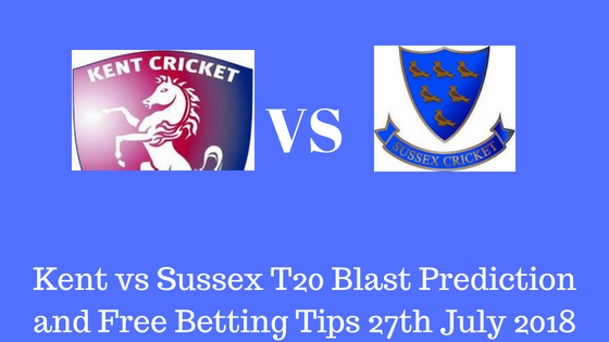 Kent vs Sussex T20 Blast Prediction and Free Betting Tips 27th July 2018
