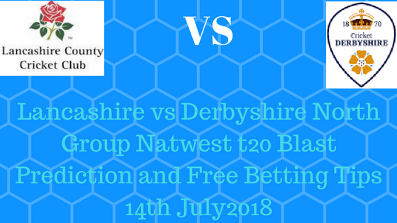 Lancashire vs Derbyshire North Group Natwest t20 Blast Prediction and Free Betting Tips 14th July2018