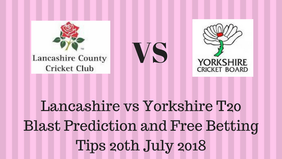 Lancashire vs Yorkshire T20 Blast Prediction and Free Betting Tips 20th July 2018