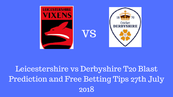 Leicestershire vs Derbyshire T20 Blast Prediction and Free Betting Tips 27th July 2018