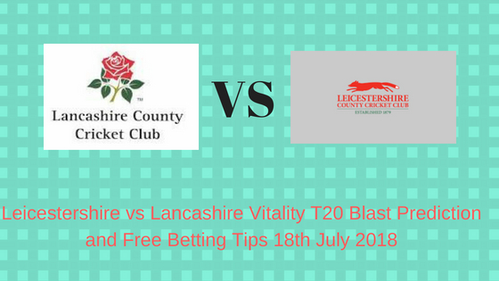 Leicestershire vs Lancashire Vitality T20 Blast Prediction and Free Betting Tips 18th July 2018