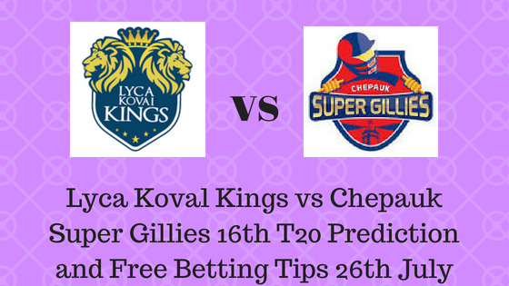 Lyca Koval Kings vs Chepauk Super Gillies 16th T20 Prediction and Free Betting Tips 26th July 2018