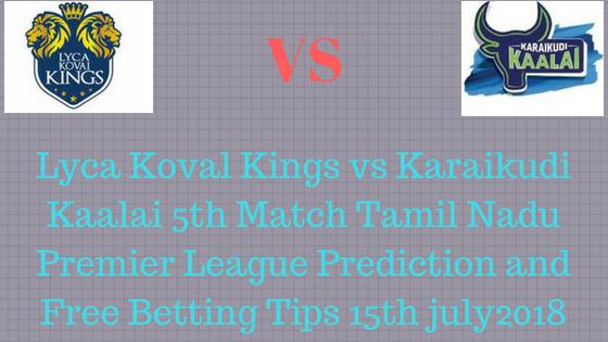 Lyca Koval Kings vs Karaikudi Kaalai 5th Match Tamil Nadu Premier League Prediction and Free Betting Tips 15th july2018