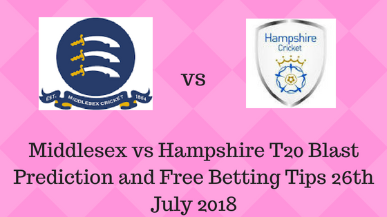 Middlesex vs Hampshire T20 Blast Prediction and Free Betting Tips 26th July 2018