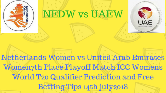Netherlands Women vs United Arab Emirates Women7th Place Playoff Match ICC Womens World T20 QualifierPrediction and Free Betting Tips 14th july2018