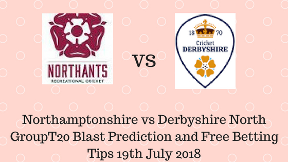 Northamptonshire vs Derbyshire North GroupT20 Blast Prediction and Free Betting Tips 19th July 2018