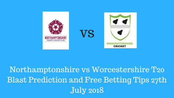 Northamptonshire vs Worcestershire T20 Blast Prediction and Free Betting Tips 27th July 2018