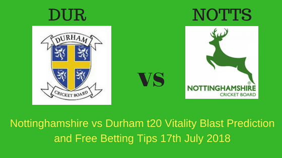 Nottinghamshire vs Durham t20 Vitality Blast Prediction and Free Betting Tips 17th July 2018