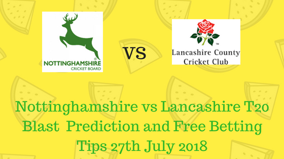 Nottinghamshire vs Lancashire T20 Blast Prediction and Free Betting Tips 27th July 2018