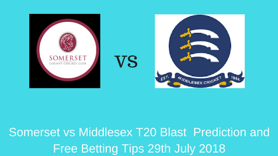 Somerset vs Middlesex T20 Blast Prediction and Free Betting Tips 29th July 2018