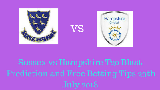 Sussex vs Hampshire T20 Blast Prediction and Free Betting Tips 29th July 2018