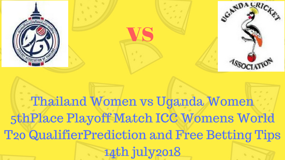 Thailand Women vs Uganda Women 5thPlace Playoff Match ICC Womens World T20 QualifierPrediction and Free Betting Tips 14th july2018