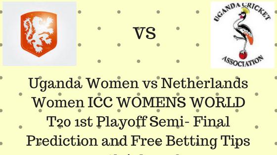 Uganda Women vs Netherlands Women ICC WOMENS WORLD T20 1st Playoff Semi- Final Prediction and Free Betting Tips 12th july2018