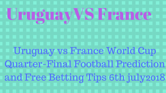 Uruguay vs France World Cup Quarter-Final Football Prediction and Free Betting Tips 6th july2018