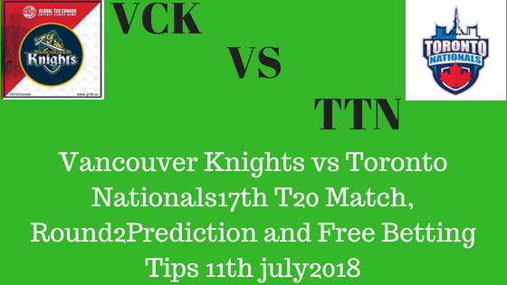 Vancouver Knights vs Toronto Nationals17th T20 Match, Round2Prediction and Free Betting Tips 11th july2018