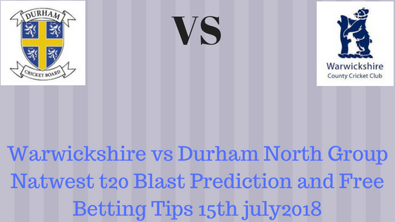 Warwickshire vs Durham North Group Natwest t20 Blast Prediction and Free Betting Tips 15th july2018