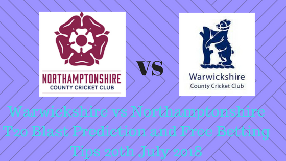 Warwickshire vs Northamptonshire T20 Blast Prediction and Free Betting Tips 20th July 2018