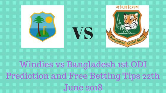 Windies vs Bangladesh 1st ODI Prediction and Free Betting Tips 22th June 2018