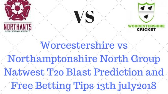 Worcestershire vs Northamptonshire North Group Natwest T20 Blast Prediction and Free Betting Tips 13th july2018