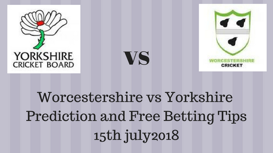 Worcestershire vs Yorkshire Prediction and Free Betting Tips 15th july2018
