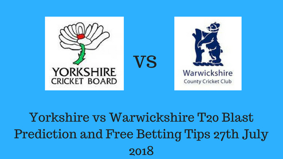 Yorkshire vs Warwickshire T20 Blast Prediction and Free Betting Tips 27th July 2018